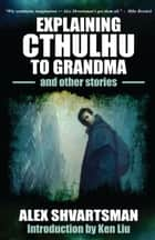 Explaining Cthulhu to Grandma and Other Stories ebook by Alex Shvartsman