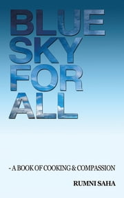 Blue Sky for All - A Book of Cooking & Compassion ebook by Rumni Saha