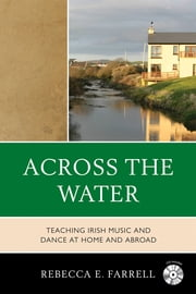 Across the Water - Teaching Irish Music and Dance at Home and Abroad ebook by Rebecca E. Farrell