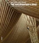 The Photographer's Mind - Creative Thinking for Better Digital Photos ebook by Michael Freeman
