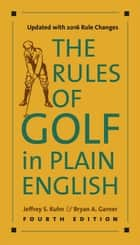 The Rules of Golf in Plain English, Fourth Edition ebook by Jeffrey S. Kuhn, Bryan A. Garner