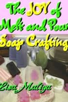 The Joy of Melt and Pour Soap Crafting ebook by Lisa Maliga