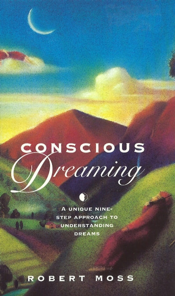 Conscious Dreaming - A Unique Nine-Step Approach to Understanding Dreams ebook by Robert Moss