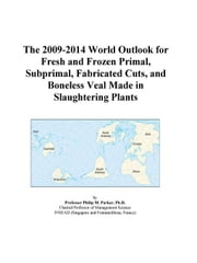The 2009-2014 World Outlook for Fresh and Frozen Primal, Subprimal, Fabricated Cuts, and Boneless Veal Made in Slaughtering Plants ebook by ICON Group International, Inc.