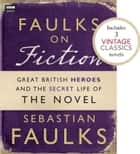 Faulks on Fiction (Includes 3 Vintage Classics): Great British Heroes and the Secret Life of the Novel ebook by Sebastian Faulks