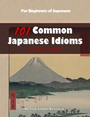 101 Common Japanese Idioms in Plain English ebook by Clay Boutwell,Yumi Boutwell