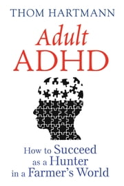 Adult ADHD - How to Succeed as a Hunter in a Farmer's World ebook by Thom Hartmann