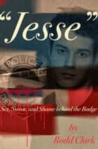 """Jesse"" Sex, Sweat and Shame Behind the Badge ebook by Rodd Clark"
