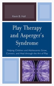 Play Therapy and Asperger's Syndrome - Helping Children and Adolescents Grow, Connect, and Heal through the Art of Play ebook by Kevin B. Hull