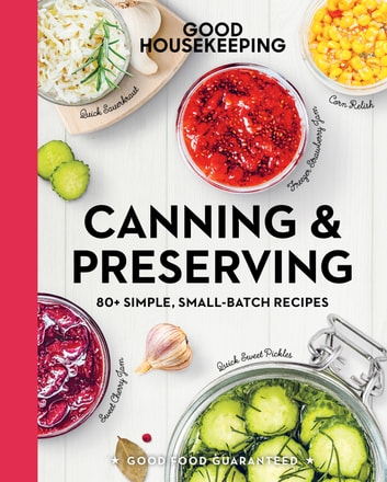 Good Housekeeping Canning & Preserving - 80+ Simple, Small-Batch Recipes ebook by Good Housekeeping,Susan Westmoreland