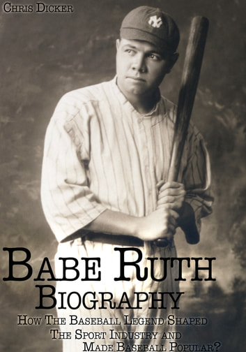 Babe Ruth Biography: How The Baseball Legend Shaped The Sport Industry and Made Baseball Popular? ebook by Chris Dicker
