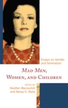 Mad Men, Women, and Children - Essays on Gender and Generation ebook by Heather Marcovitch, Nancy Batty, Katie Arosteguy,...