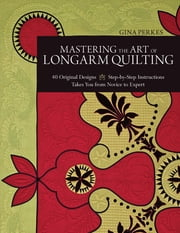 Mastering the Art of Longarm Quilting - 40 Original Designs • Step-by-Step Instructions • Takes You from Novice to Expert ebook by Gina Perkes
