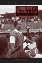 Living with Nkrumahism - Nation, State, and Pan-Africanism in Ghana ebook by Jeffrey S. Ahlman
