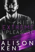 With Extreme Pleasure - Smithson Group, #12 ebook by Alison Kent