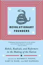 Revolutionary Founders - Rebels, Radicals, and Reformers in the Making of the Nation ebook by Alfred F. Young, Ray Raphael, Gary Nash