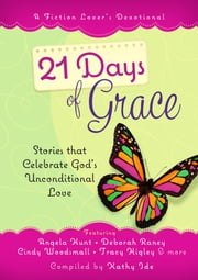 21 Days of Grace - Stories that Celebrate God's Unconditional Love ebook by Kathy Ide