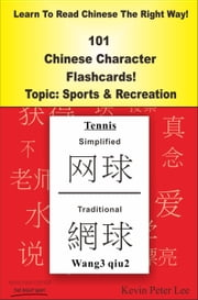 Learn To Read Chinese The Right Way! 101 Chinese Character Flashcards Topic: Sports & Recreation ebook by Kevin Peter Lee