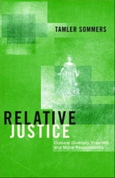 Relative Justice - Cultural Diversity, Free Will, and Moral Responsibility ebook by Tamler Sommers
