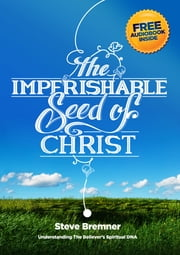 The Imperishable Seed of Christ - Understanding the Believer's Spiritual DNA ebook by Steve Bremner