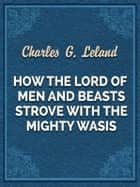 How The Lord Of Men And Beasts Strove With The Mighty Wasis ebook by Charles G. Leland