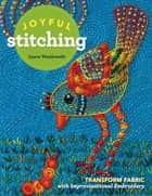 Joyful Stitching - Transform Fabric with Improvisational Embroidery ebook by Laura Wasilowski