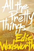 All the Pretty Things - The Story of a Southern Girl Who Went through Fire to Find Her Way Home ebook by Edie Wadsworth