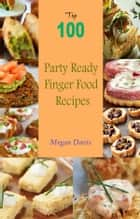 Top 100 Party Ready Finger Food Recipes ebook by Megan Davis