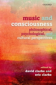 Music and Consciousness: Philosophical, Psychological, and Cultural Perspectives ebook by David Clarke,Eric Clarke