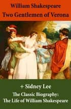 Two Gentlemen of Verona (The Unabridged Play) + The Classic Biography: The Life of William Shakespeare ebook by William Shakespeare, Sidney Lee