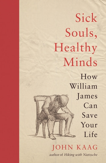 Sick Souls, Healthy Minds - How William James Can Save Your Life ebook by John Kaag