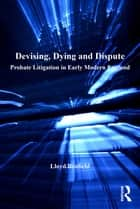 Devising, Dying and Dispute - Probate Litigation in Early Modern England ebook by Lloyd Bonfield