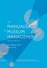 The Manual of Museum Management ebook by Gail Dexter Lord,Barry Lord,Georgina Bath,Ian Blatchford,Isabel Cheng,David Edwards,Eleanor Goldhar,Willis Hartshorn,Amy Kaufman,David Loye,Kate Markert,Francesca Merlino,Laura Miller,Ashley Prymas,Janera Solomon,Peter Wilson