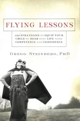 Flying Lessons - 122 Strategies to Equip Your Child to Soar into Life with Confidence and Competence ebook by Gregg Steinberg