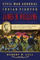 Civil War General and Indian Fighter James M. Williams - Leader of the 1st Kansas Colored Volunteer Infantry and the 8th U.S. Cavalry ebook by Robert W. Lull
