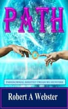 PATH - Paranormal Assisted Treasure Hunters ebook by Robert A Webster
