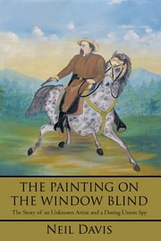 THE PAINTING ON THE WINDOW BLIND, - The Story of an Unknown Artist and a Daring Union Spy ebook by Neil Davis
