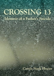 Crossing 13: Memoir of a Father's Suicide ebook by Carrie Stark Hugus