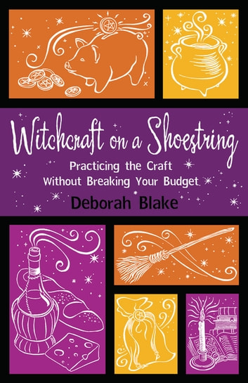 Witchcraft on a Shoestring: Practicing the Craft Without Breaking Your Budget - Practicing the Craft Without Breaking Your Budget ebook by Deborah Blake