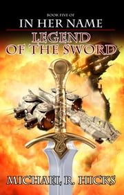 Legend Of The Sword (In Her Name: The Last War, Book 2) ebook by Michael R. Hicks