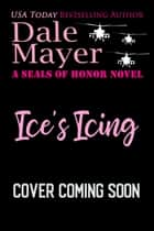 Ice's Icing - A SEALs of Honor World Novel eBook by Dale Mayer