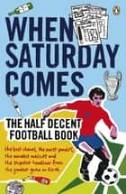 When Saturday Comes - The Half Decent Football Book ebook by When Saturday Comes