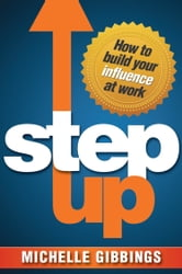 Step Up - How to Build Your Influence at Work ebook by Michelle Gibbings