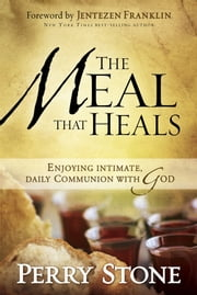 The Meal That Heals - Enjoying Intimate, Daily Communion with God ebook by Perry Stone