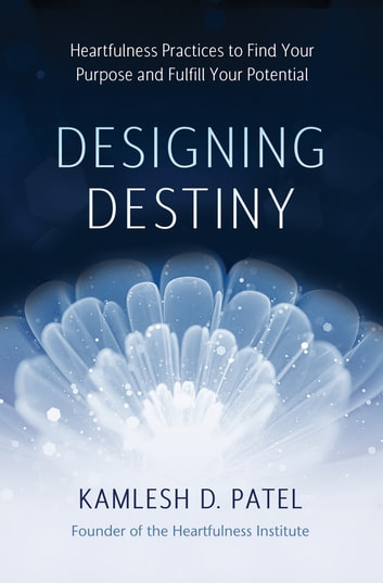 Designing Destiny - Heartfulness Practices to Find Your Purpose and Fulfill Your Potential ebook by Kamlesh D. Patel