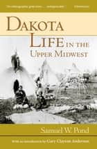 Dakota Life In the Upper Midwest ebook by Samuel W. Pond,Gary C. Anderson
