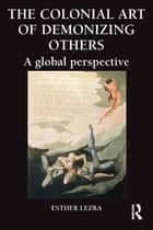 The Colonial Art of Demonizing Others - A Global Perspective ebook by Esther Lezra
