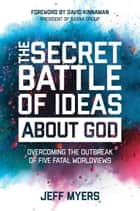 The Secret Battle of Ideas about God - Overcoming the Outbreak of Five Fatal Worldviews ebook by Dr. Jeff Myers