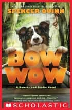 Bow Wow: A Bowser and Birdie Novel ebook by Spencer Quinn