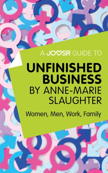 A Joosr Guide to... Unfinished Business by Anne-Marie Slaughter: Women, Men, Work, Family ebook by Joosr